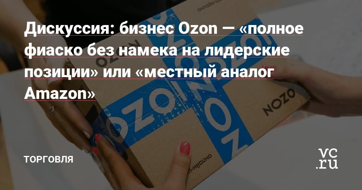Дискуссия: бизнес Ozon — «полное фиаско без намека на лидерские позиции» или «местный аналог Amazon»