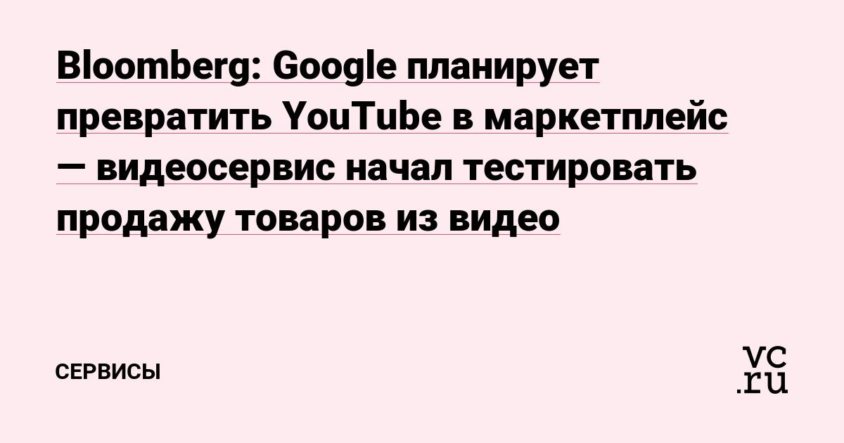 Bloomberg: Google планирует превратить YouTube в маркетплейс — видеосервис начал тестировать продажу товаров из видео