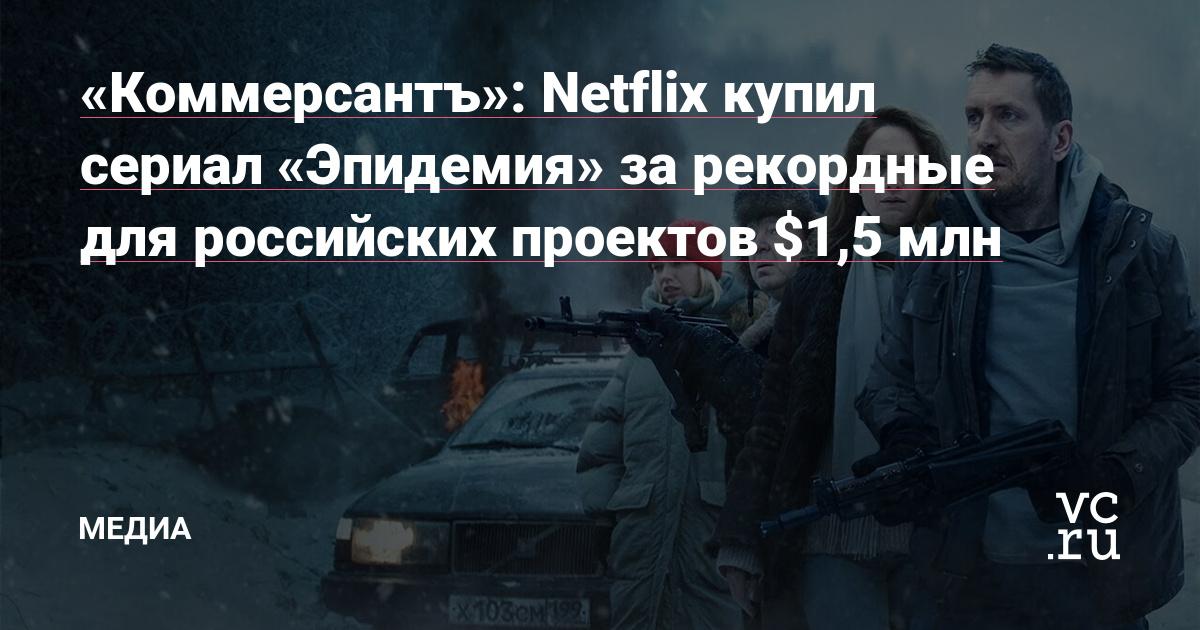 «Коммерсантъ»: Netflix купил сериал «Эпидемия» за рекордные для российских проектов $1,5 млн