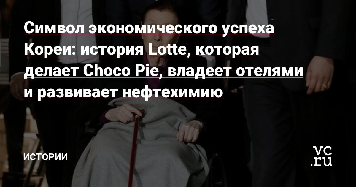 Символ экономического успеха Кореи: история Lotte, которая делает Choco Pie, владеет отелями и развивает нефтехимию