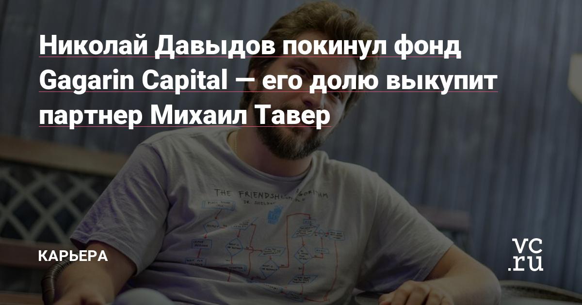 Николай Давыдов покинул фонд Gagarin Capital — его долю выкупит партнер Михаил Тавер