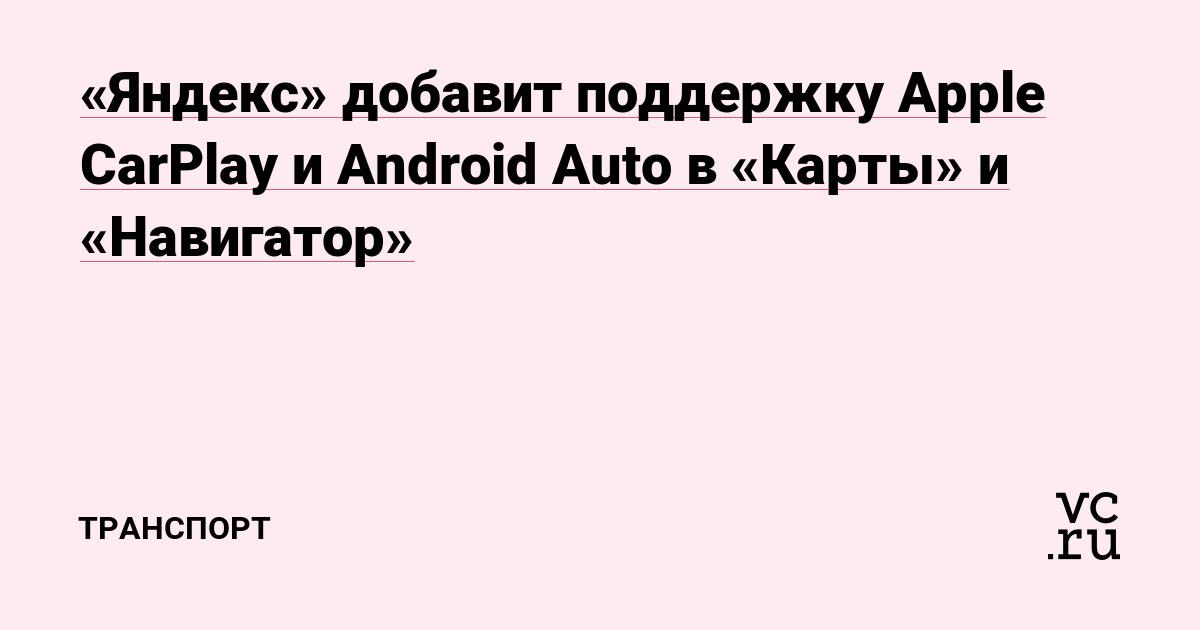 «Яндекс» добавит поддержку Apple CarPlay и Android Auto в «Карты» и «Навигатор»