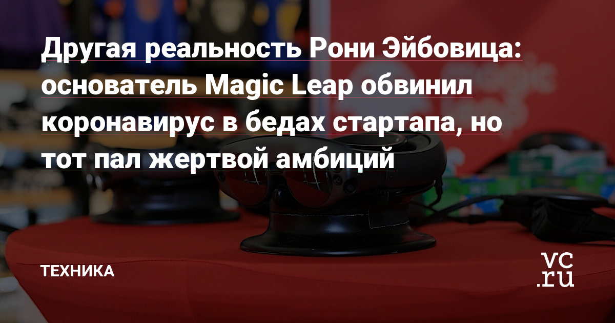 Другая реальность Рони Эйбовица: основатель Magic Leap обвинил коронавирус в бедах стартапа, но тот пал жертвой амбиций