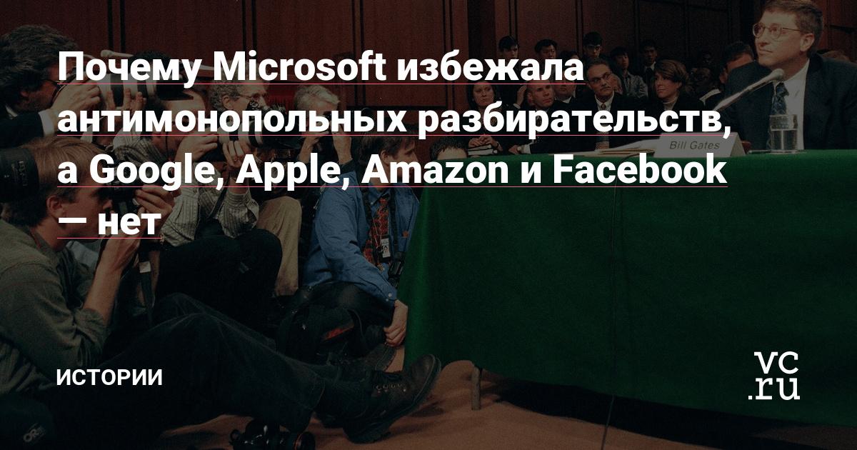 Почему Microsoft избежала антимонопольных разбирательств, а Google, Apple, Amazon и Facebook — нет
