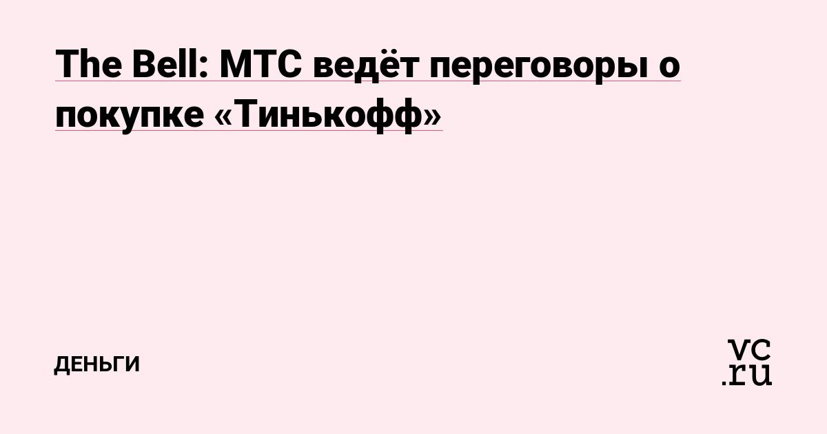 The Bell: МТС ведёт переговоры о покупке «Тинькофф»