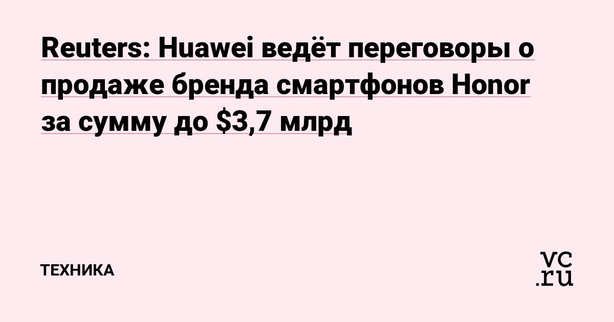 Reuters: Huawei ведёт переговоры о продаже бренда смартфонов Honor за сумму до $3,7 млрд