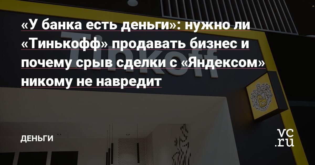 «У банка есть деньги»: нужно ли «Тинькофф» продавать бизнес и почему срыв сделки с «Яндексом» никому не навредит