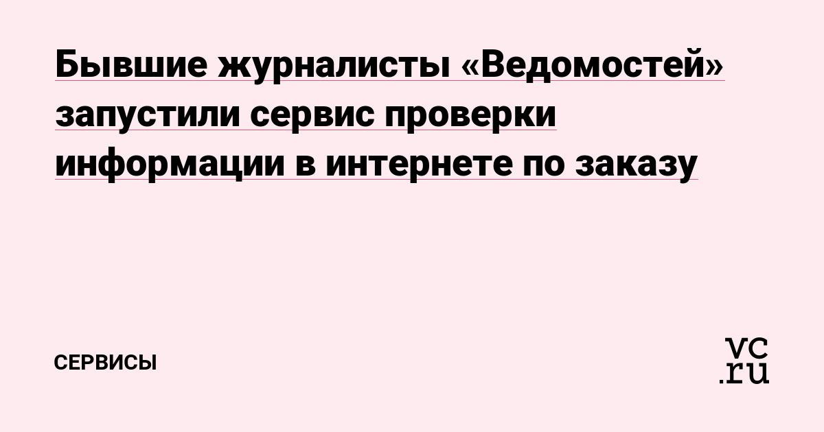 Бывшие журналисты «Ведомостей» запустили сервис проверки информации в интернете по заказу
