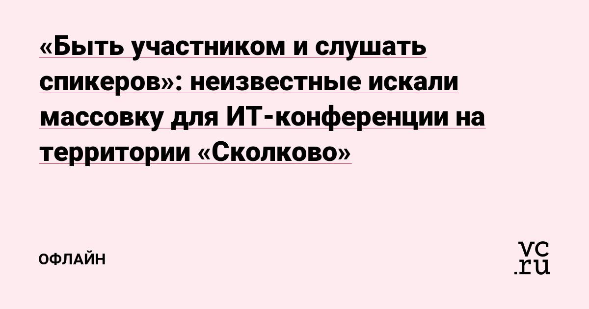 «Быть участником и слушать спикеров»: неизвестные искали массовку для ИТ-конференции на территории «Сколково»