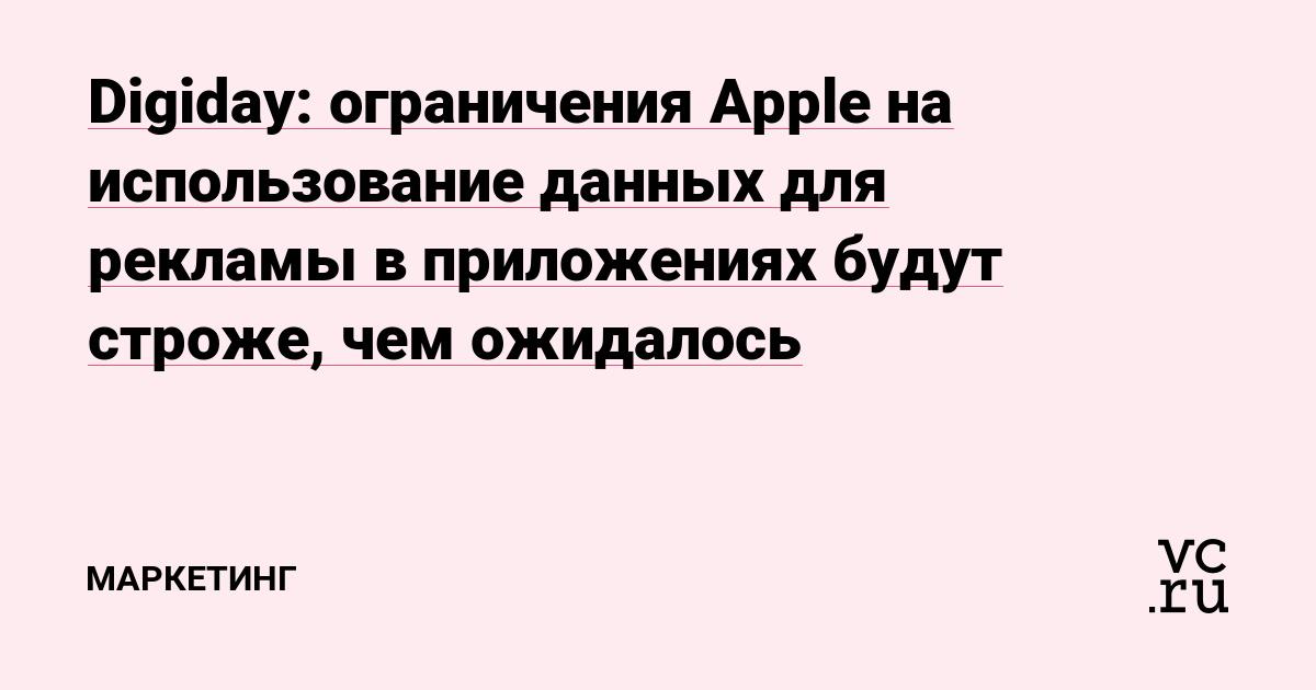 Digiday: ограничения Apple на использование данных для рекламы в приложениях будут строже, чем ожидалось