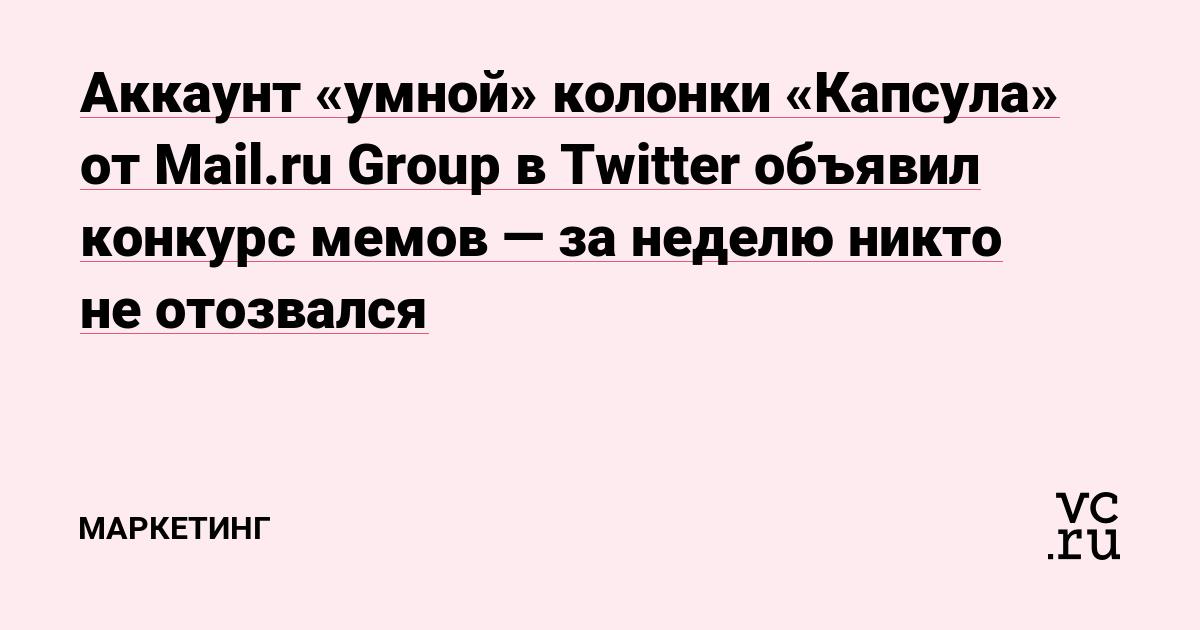 Аккаунт «умной» колонки «Капсула» от Mail.ru Group в Twitter объявил конкурс мемов — за неделю никто не отозвался