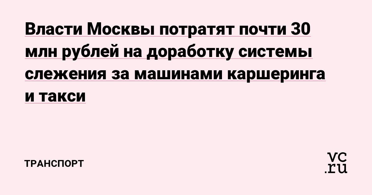 Власти Москвы потратят почти 30 млн рублей на доработку системы слежения за машинами каршеринга и такси