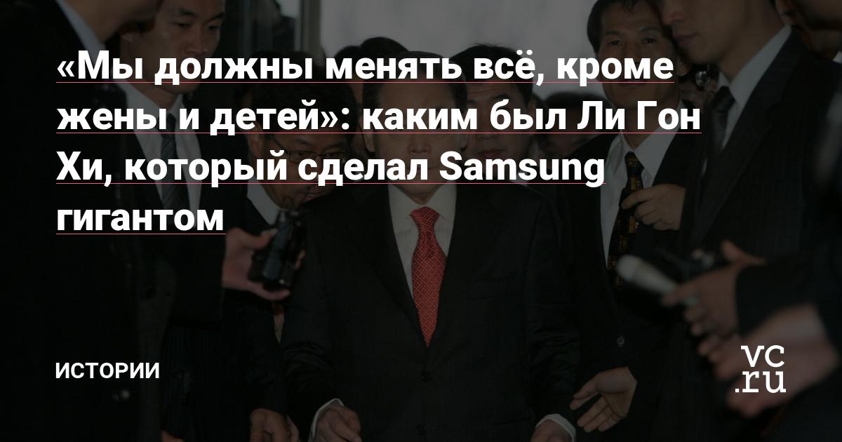 «Мы должны менять всё, кроме жены и детей»: каким был Ли Гон Хи, который сделал Samsung гигантом