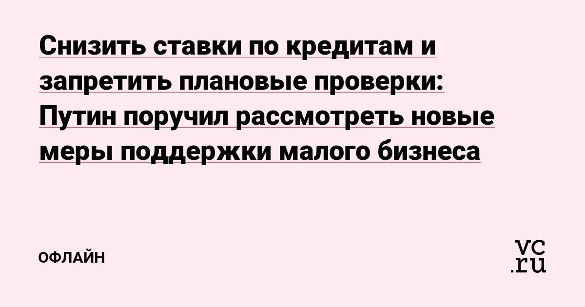Снизить ставки по кредитам и запретить плановые проверки: Путин поручил рассмотреть новые меры поддержки малого бизнеса
