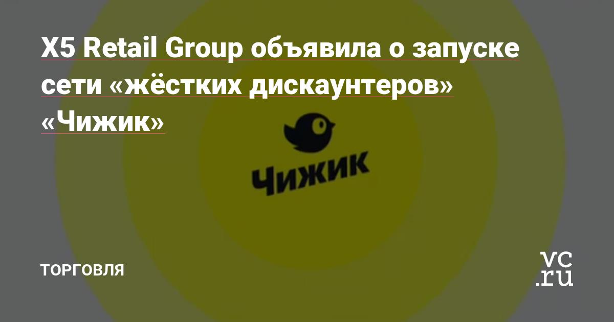 X5 Retail Group объявила о запуске сети «жёстких дискаунтеров» «Чижик»