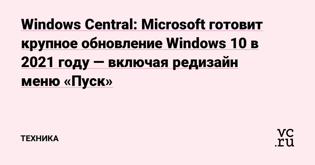 Windows Central: Microsoft готовит крупное обновление Windows 10 в 2021 году — включая редизайн меню «Пуск»
