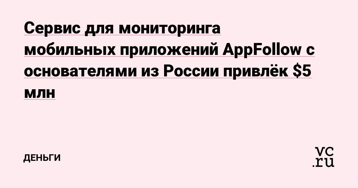 Сервис для мониторинга мобильных приложений AppFollow с основателями из России привлёк $5 млн