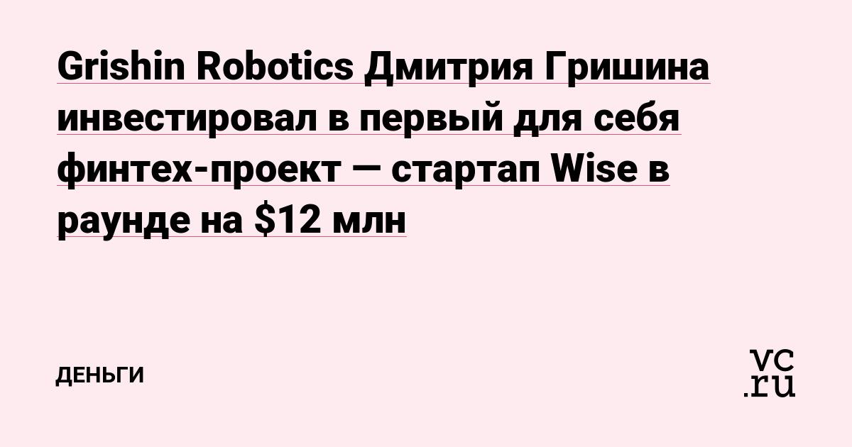 Grishin Robotics Дмитрия Гришина инвестировал в первый для себя финтех-проект — стартап Wise в раунде на $12 млн