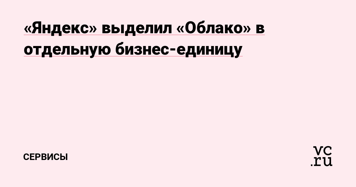 «Яндекс» выделил «Облако» в отдельную бизнес-единицу