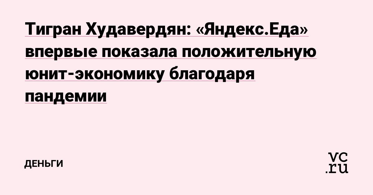 Тигран Худавердян: «Яндекс.Еда» впервые показала положительную юнит-экономику благодаря пандемии