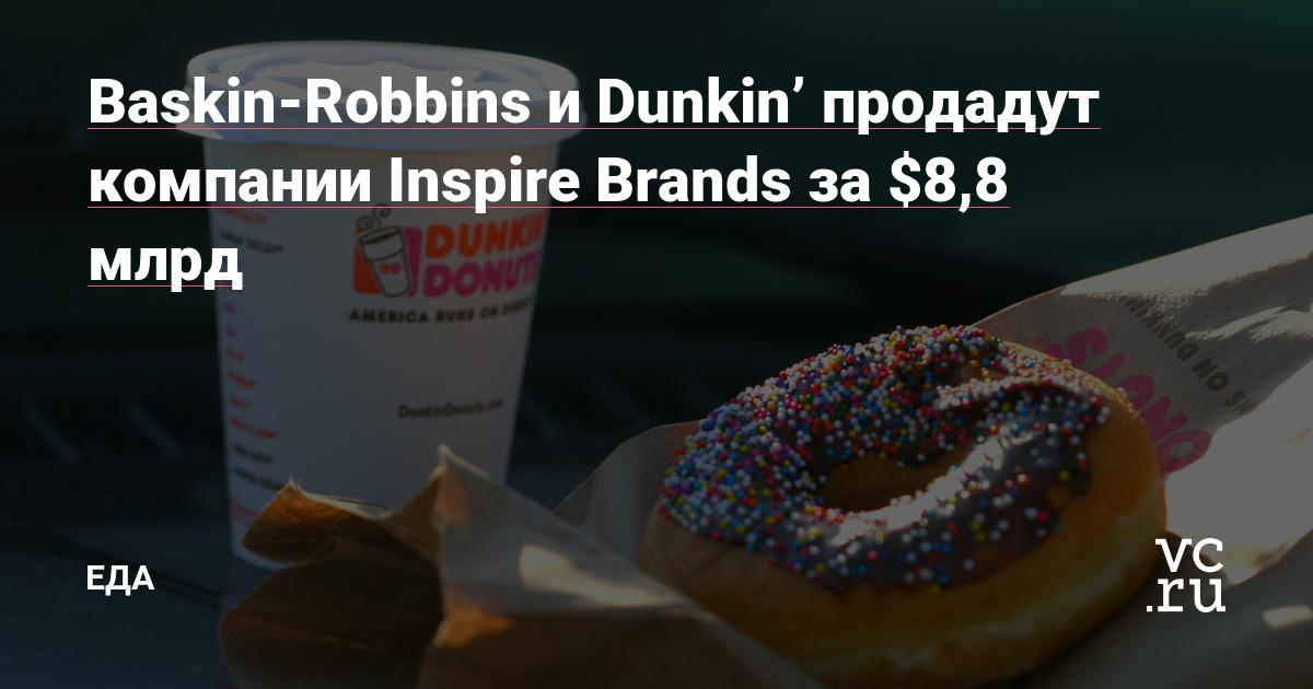 Baskin-Robbins и Dunkin' продадут компании Inspire Brands за $8,8 млрд