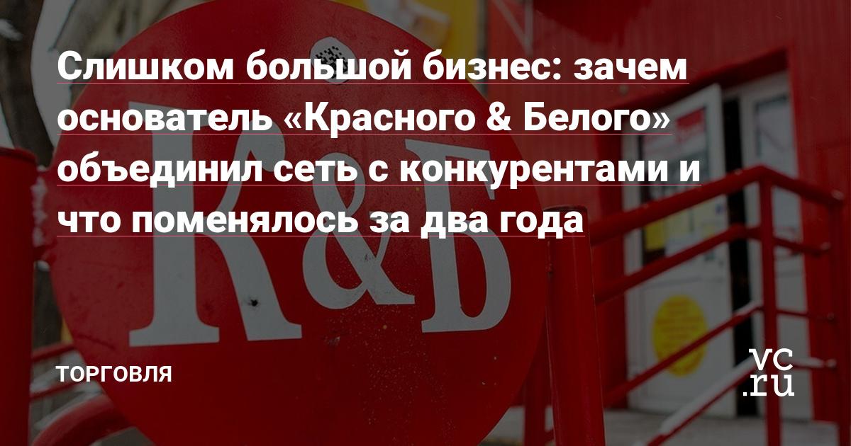 Слишком большой бизнес: зачем основатель «Красного & Белого» объединил сеть с конкурентами и что поменялось за два года