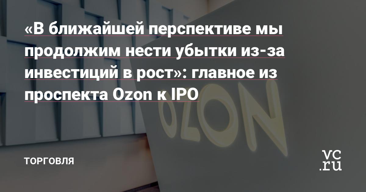 «В ближайшей перспективе мы продолжим нести убытки из-за инвестиций в рост»: главное из проспекта Ozon к IPO