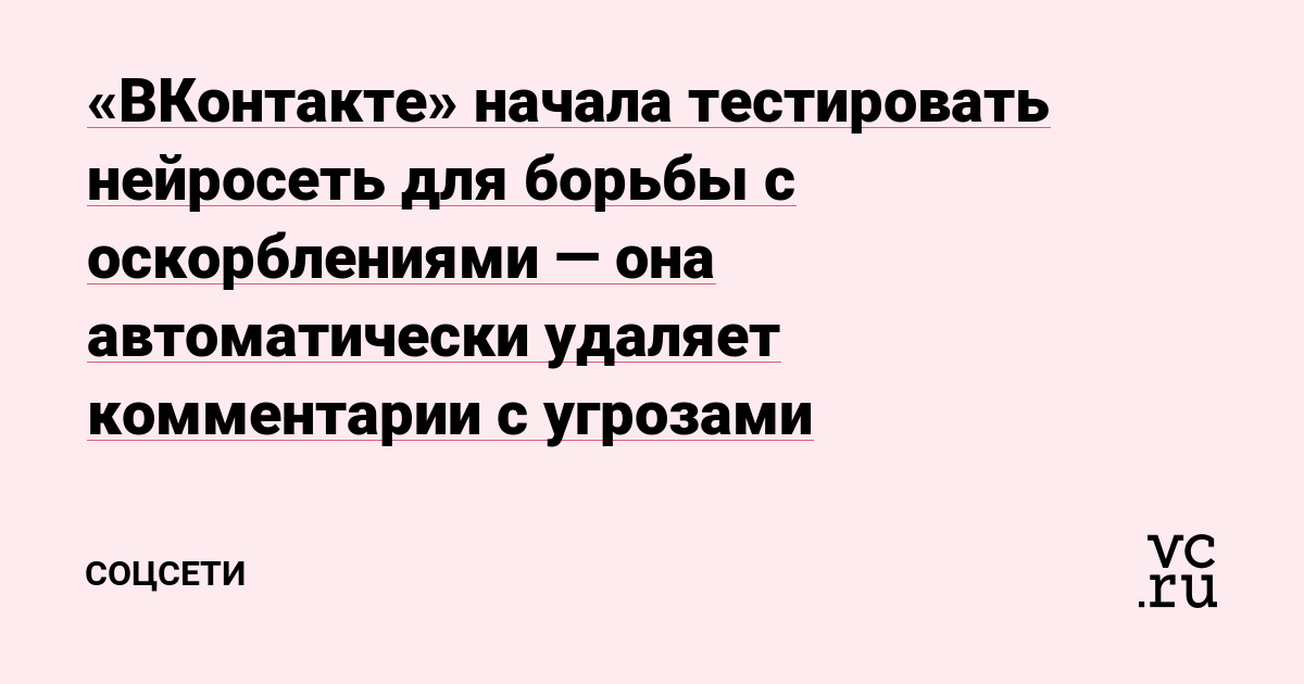 «ВКонтакте» начала тестировать нейросеть для борьбы с оскорблениями — она автоматически удаляет комментарии с угрозами