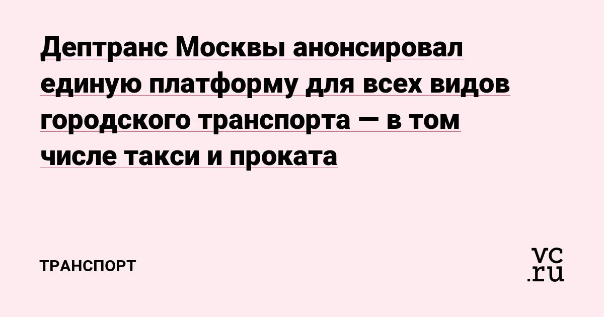 Дептранс Москвы анонсировал единую платформу для всех видов городского транспорта — в том числе такси и проката