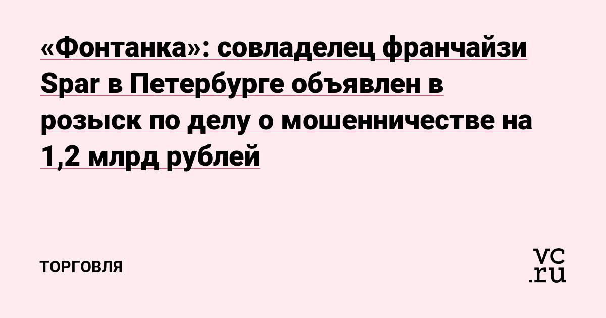 «Фонтанка»: совладелец франчайзи Spar в Петербурге объявлен в розыск по делу о мошенничестве на 1,2 млрд рублей