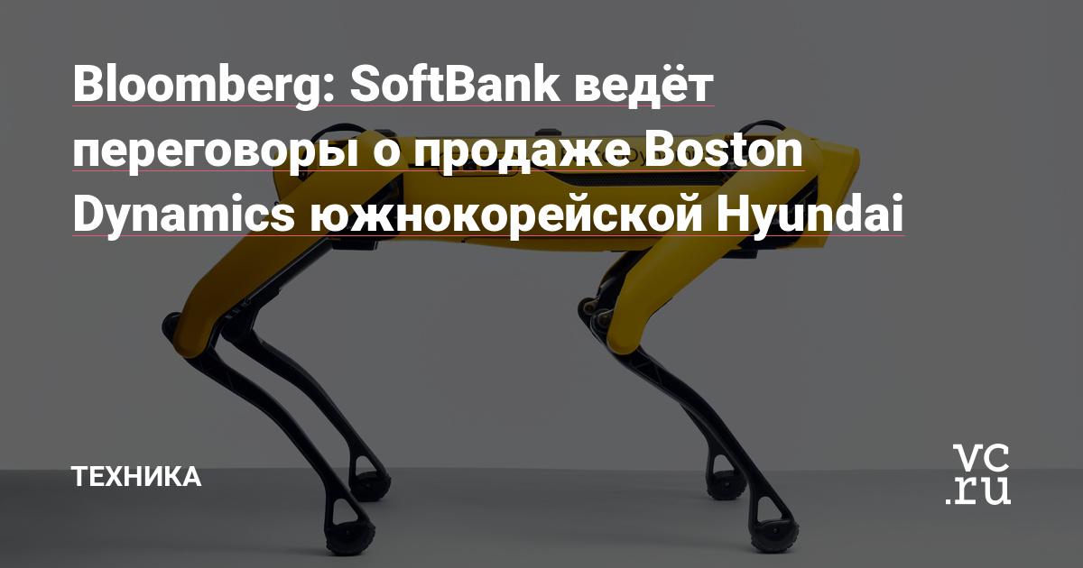 Bloomberg: SoftBank ведёт переговоры о продаже Boston Dynamics южнокорейской Hyundai