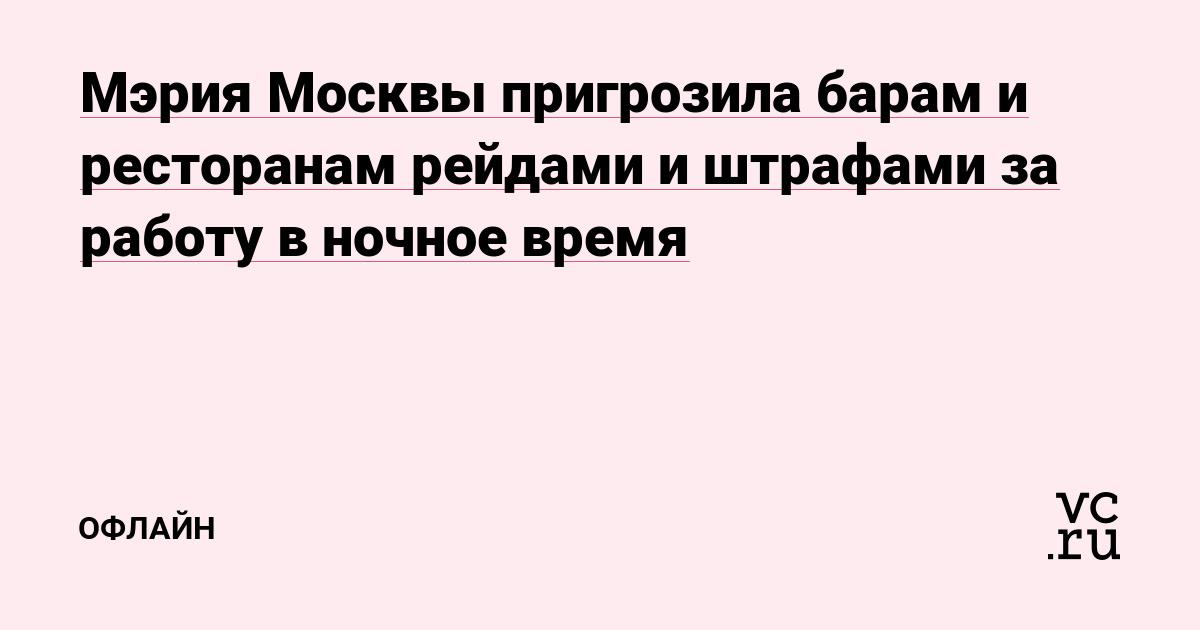 Мэрия Москвы пригрозила барам и ресторанам рейдами и штрафами за работу в ночное время