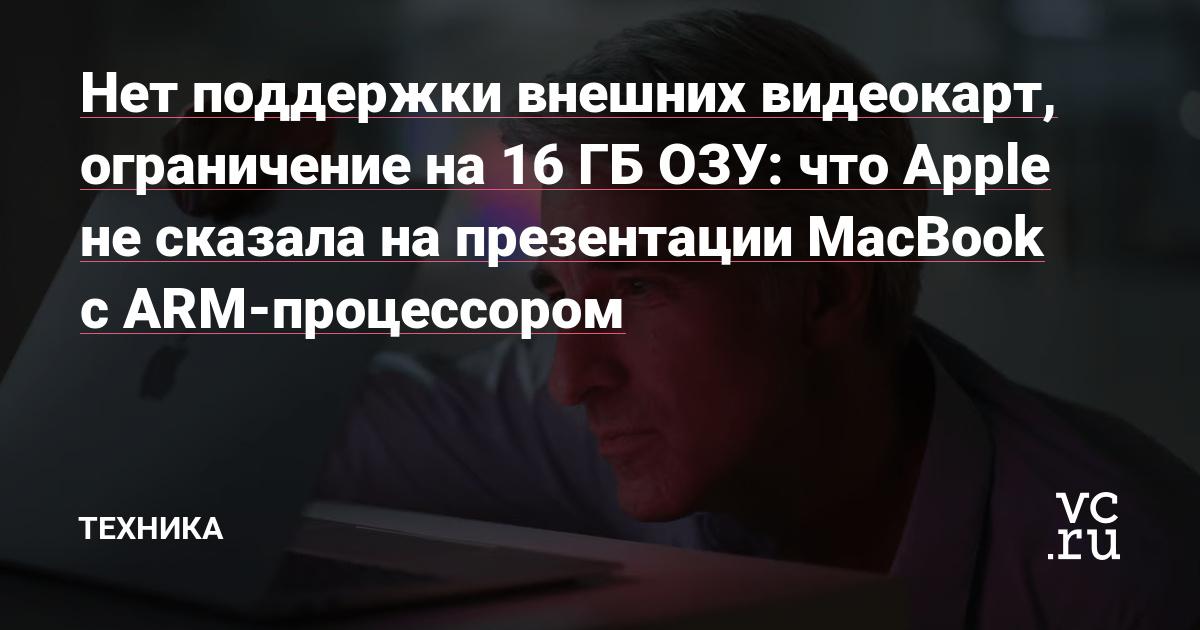 Нет поддержки внешних видеокарт, ограничение на 16 ГБ ОЗУ: что Apple не сказала на презентации MacBook с ARM-процессором
