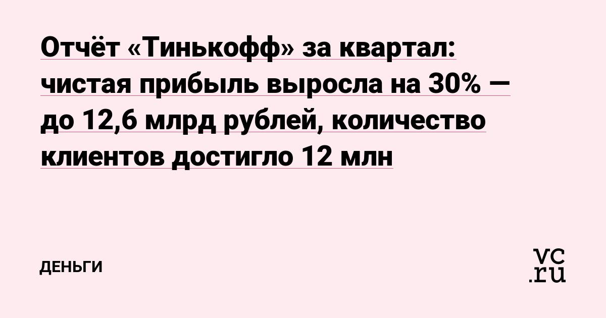 Отчёт «Тинькофф» за квартал: чистая прибыль выросла на 30% — до 12,6 млрд рублей, количество клиентов достигло 12 млн