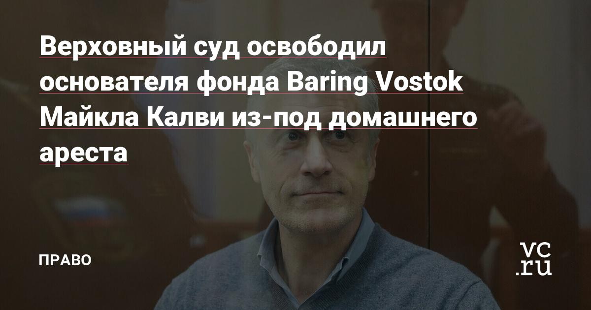 Верховный суд освободил основателя фонда Baring Vostok Майкла Калви из-под домашнего ареста