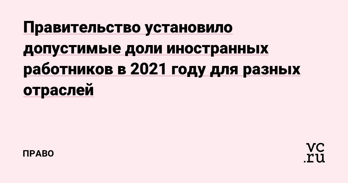Правительство установило допустимые доли иностранных работников в 2021году для разных отраслей