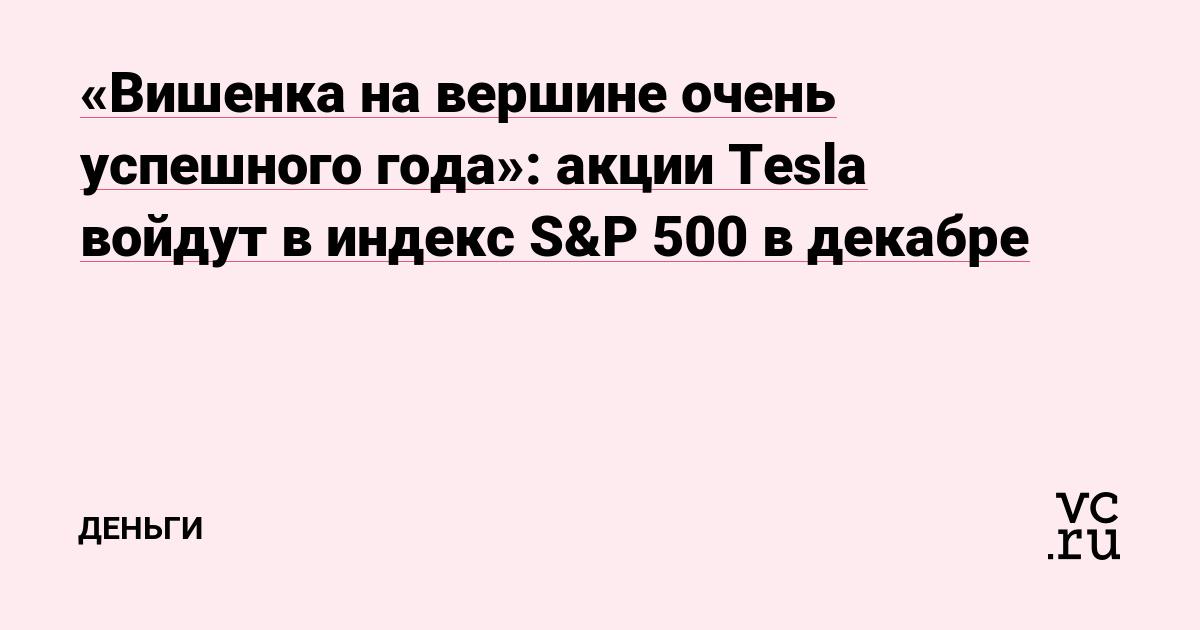 «Вишенка на вершине очень успешного года»: акции Tesla войдут в индекс S&P 500 в декабре - vc.ru