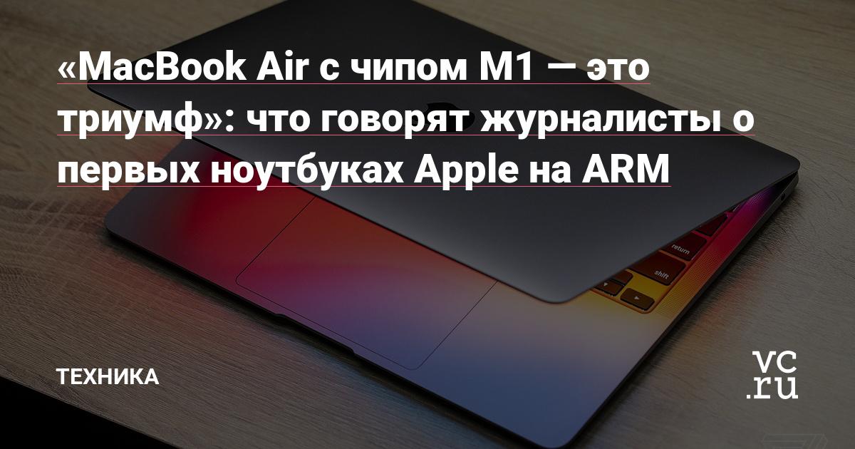 «MacBook Air с чипом M1 — это триумф»: что говорят журналисты о первых ноутбуках Apple на ARM
