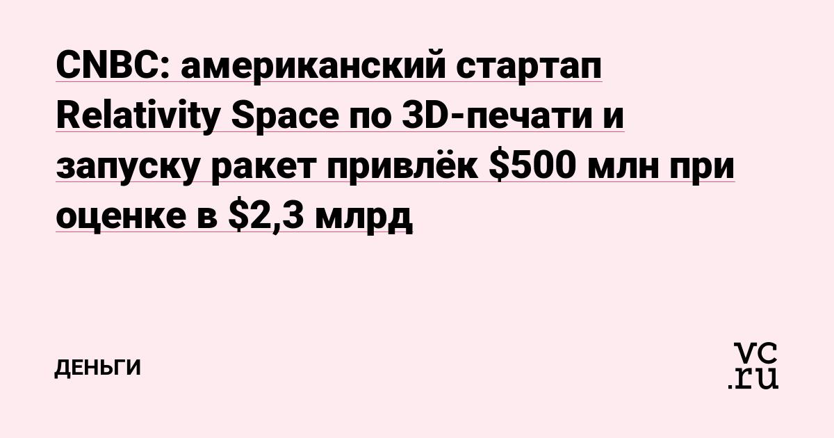 CNBC: американский стартап Relativity Space по 3D-печати и запуску ракет привлёк $500 млн при оценке в $2,3 млрд