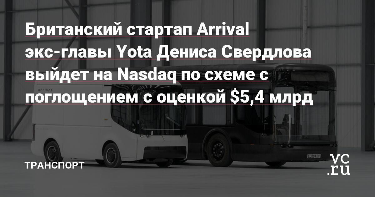 Британский стартап Arrival экс-главы Yota Дениса Свердлова выйдет на Nasdaq по схеме с поглощением с оценкой $5,4 млрд