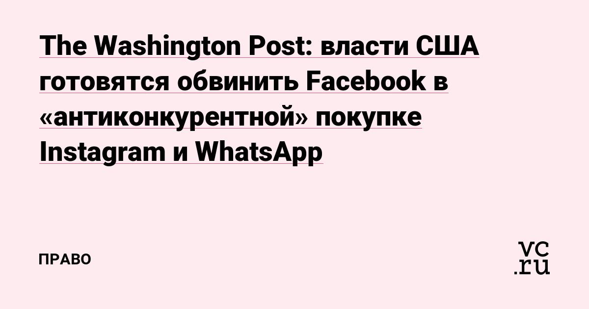 The Washington Post: власти США готовятся обвинить Facebook в «антиконкурентной» покупке Instagram и WhatsApp