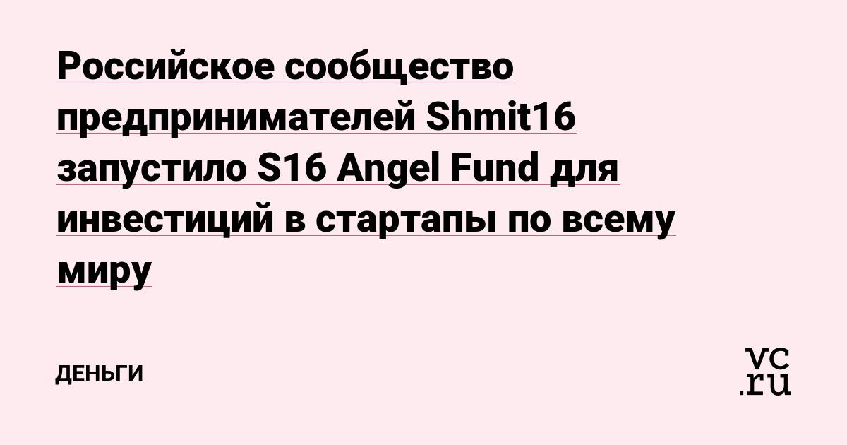 Российское сообщество предпринимателей Shmit16 запустило S16 Angel Fund для инвестиций в стартапы по всему миру