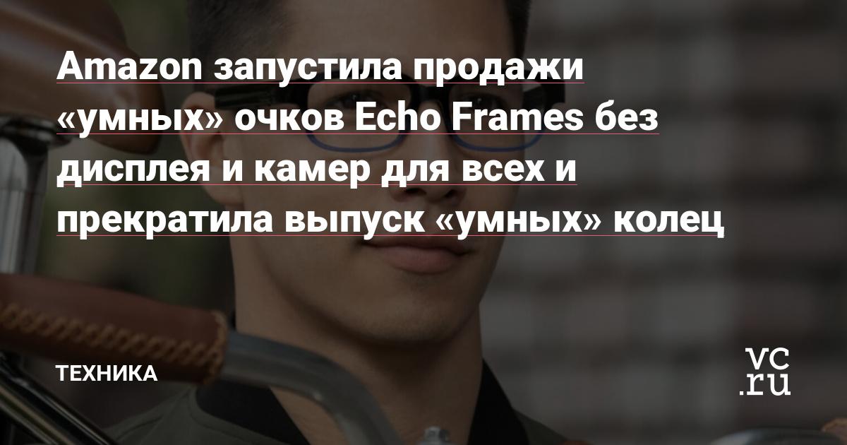 Amazon запустила продажи «умных» очков Echo Frames без дисплея и камер для всех и прекратила выпуск «умных» колец
