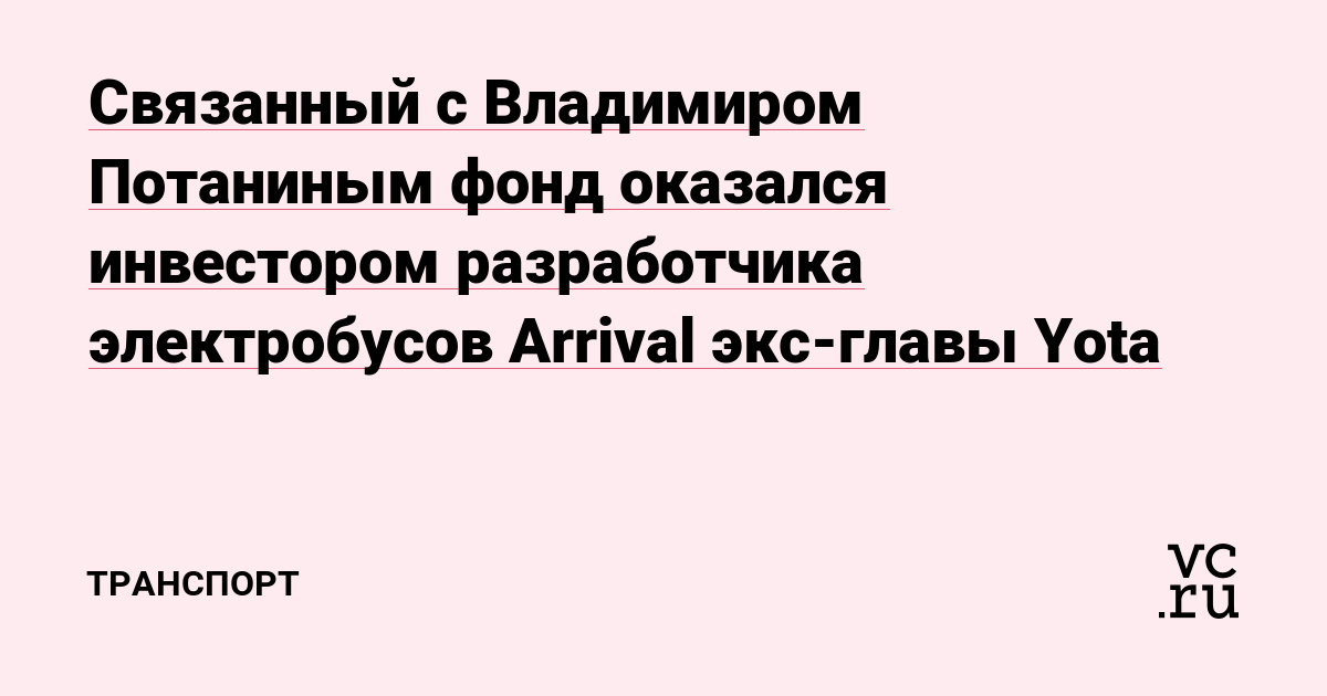 Связанный с Владимиром Потаниным фонд оказался инвестором разработчика электробусов Arrival экс-главы Yota