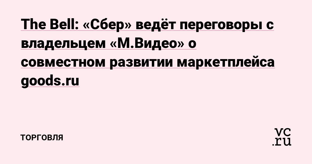 The Bell: «Сбер» ведёт переговоры с владельцем «М.Видео» о совместном развитии маркетплейса goods.ru