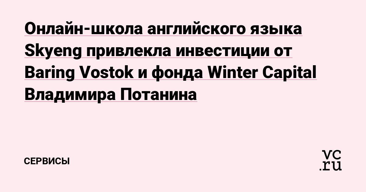 Онлайн-школа английского языка Skyeng привлекла инвестиции от Baring Vostok и фонда Winter Capital Владимира Потанина