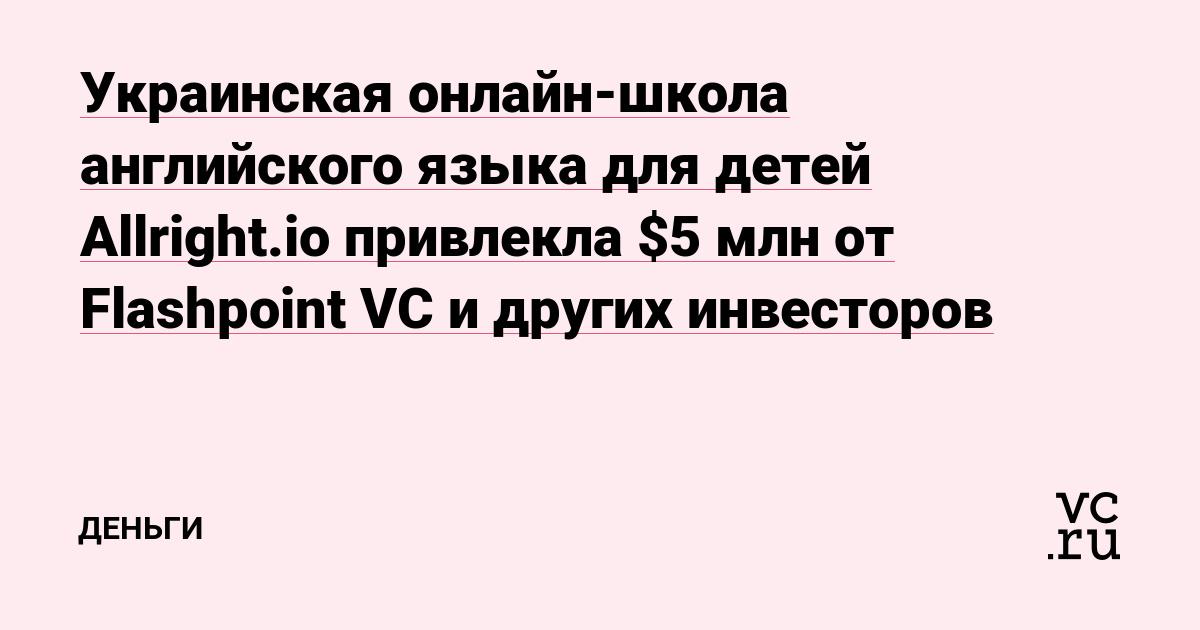 Украинская онлайн-школа английского языка для детей Allright.io привлекла $5 млн от Flashpoint VC и других инвесторов