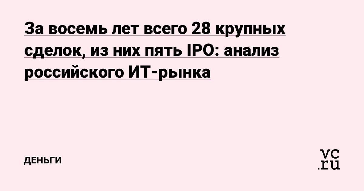 За восемь лет всего 28 крупных сделок, из них пять IPO: анализ российского ИТ-рынка