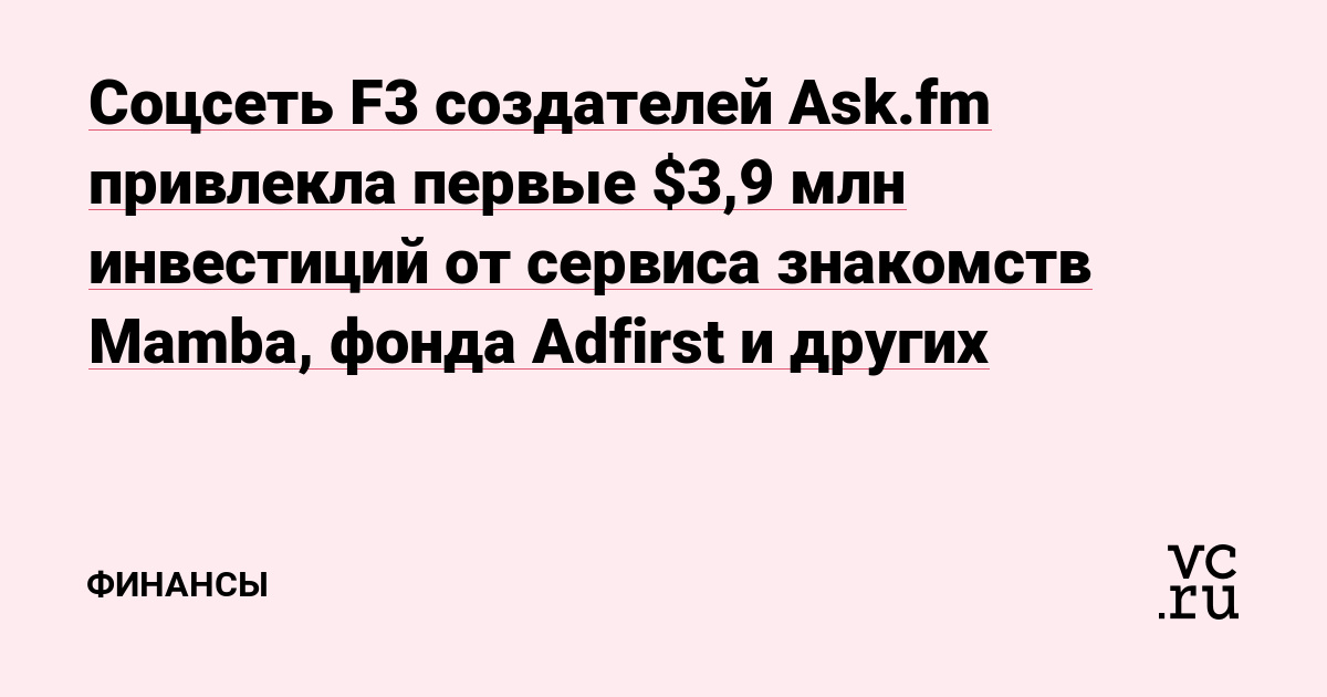 Соцсеть F3 создателей Ask.fm привлекла первые $3,9 млн инвестиций от сервиса знакомств Mamba, фонда Adfirst и других