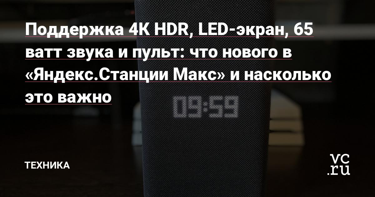 Поддержка 4К HDR, LED-экран, 65 ватт звука и пульт: что нового в «Яндекс.Станции Макс» и насколько это важно